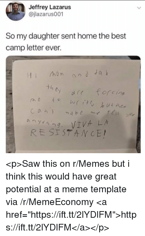 "Meme, Memes, and Saw: Jeffrey Lazarus  @jlazarus001  So my daughter sent home the best  camp letter ever.  hon andJa  th  0 (し  forcing  29. VIVA LA <p>Saw this on r/Memes but i think this would have great potential at a meme template via /r/MemeEconomy <a href=""https://ift.tt/2lYDlFM"">https://ift.tt/2lYDlFM</a></p>"
