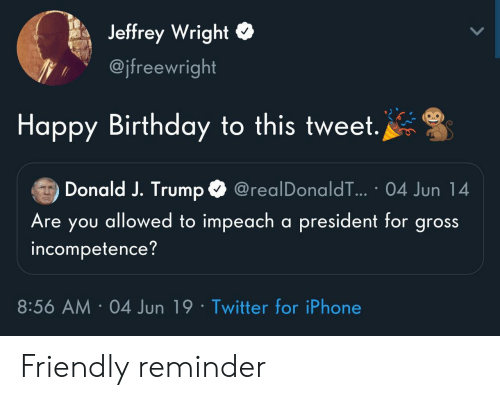 friendly reminder: Jeffrey Wright  @jfreewright  Happy Birthday to this tweet.  Donald J. Trump  @realDonaldT... 04 Jun 14  Are you allowed to impeach a president for gross  incompetence?  8:56 AM 04 Jun 19 Twitter for iPhone Friendly reminder