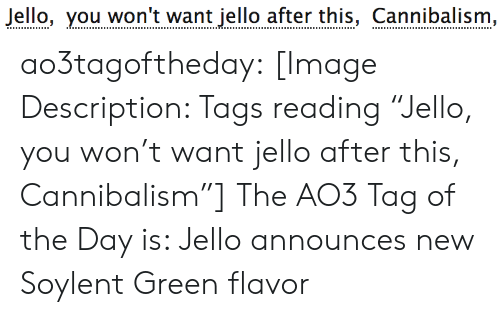 "You Wont: Jello, you won't want jello after this, Cannibalism, ao3tagoftheday:  [Image Description: Tags reading ""Jello, you won't want jello after this, Cannibalism""]  The AO3 Tag of the Day is: Jello announces new Soylent Green flavor"