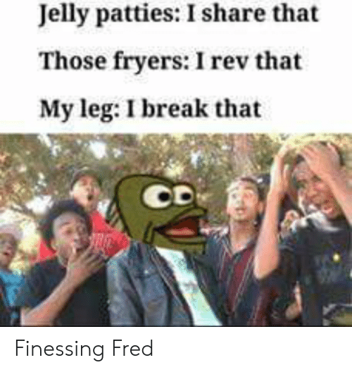 Break, Fred, and Jelly: Jelly patties: I share that  Those fryers: I rev that  My leg: I break that Finessing Fred