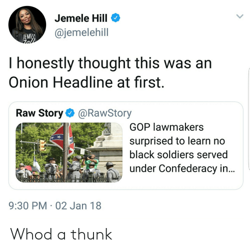 Confederacy: Jemele Hill  @jemelehill  EME  I honestly thought this was arn  Onion Headline at first.  Raw Story@RawStory  GOP lawmakers  surprised to learn no  black soldiers served  under Confederacy in...  9:30 PM 02 Jan 18 Whod a thunk