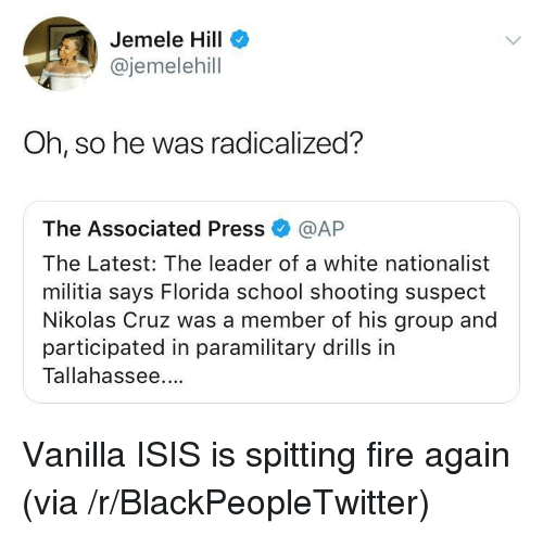 Militia: Jemele Hill  @jemelehill  Oh, so he was radicalized?  The Associated Press @AP  The Latest: The leader of a white nationalist  militia says Florida school shooting suspect  Nikolas Cruz was a member of his group and  participated in paramilitary drills in  Tallahassee. <p>Vanilla ISIS is spitting fire again (via /r/BlackPeopleTwitter)</p>