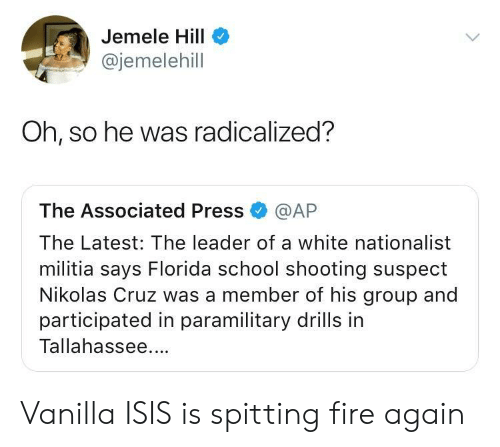 Militia: Jemele Hill  @jemelehill  Oh, so he was radicalized?  The Associated Press @AP  The Latest: The leader of a white nationalist  militia says Florida school shooting suspect  Nikolas Cruz was a member of his group and  participated in paramilitary drills in  Tallahassee. Vanilla ISIS is spitting fire again