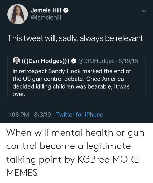 Marked: Jemele Hill  @jemelehill  This tweet will, sadly, always be relevant.  (((Dan Hodges)))  @DPJHodges 6/19/15  In retrospect Sandy Hook marked the end of  the US gun control debate. Once America  decided killing children was bearable, it was  over.  1:08 PM 8/3/19 Twitter for iPhone When will mental health or gun control become a legitimate talking point by KGBree MORE MEMES