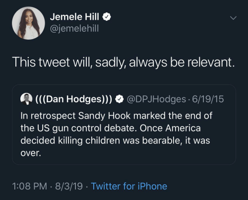 Hook: Jemele Hill  @jemelehill  This tweet will, sadly, always be relevant.  (((Dan Hodges))) O @DPJHodges 6/19/15  In retrospect Sandy Hook marked the end of  the US gun control debate. Once America  decided killing children was bearable, it was  over.  1:08 PM · 8/3/19 · Twitter for iPhone
