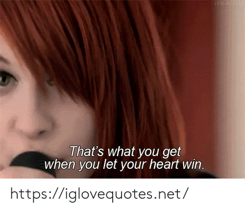 jen: JEN ATALA  That's what you get  when you let your heart win. https://iglovequotes.net/