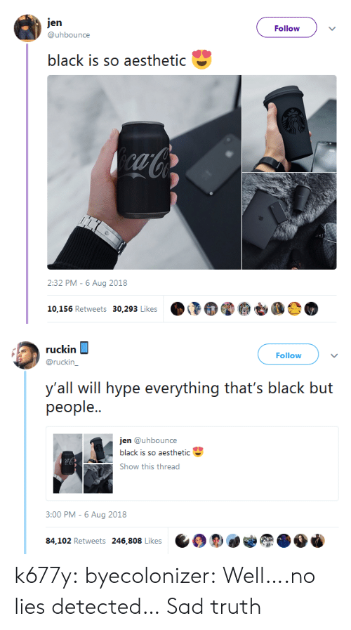 3 00: jen  Follow  @uhbounce  black is so aesthetic  caCo  2:32 PM -6 Aug 2018  10,156 Retweets 30,293 Likes   ruckin  Follow  @ruckin_  y'all will hype everything that's black but  реople..  jen @uhbounce  black is so aesthetic  Show this thread  3:00 PM - 6 Aug 2018  84,102 Retweets 246,808 Likes k677y:  byecolonizer: Well….no lies detected…  Sad truth