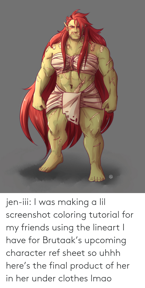 Here: jen-iii:  I was making a lil screenshot coloring tutorial for my friends using the lineart I have for Brutaak's upcoming character ref sheet so uhhh here's the final product of her in her under clothes lmao
