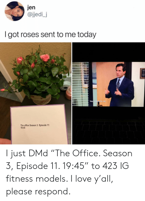 "Jedi, Love, and Memes: jen  @jedi_j  I got roses sent to me today  You  The office Season 3 Episode 11  9:45 I just DMd ""The Office. Season 3, Episode 11. 19:45"" to 423 IG fitness models. I love y'all, please respond."