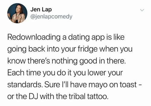Dating, Good, and Tattoo: Jen Lap  @jenlapcomedy  Redownloading a dating app is like  going back into your fridge when you  know there's nothing good in there.  Each time you do it you lower your  standards. Sure l'l have mayo on toast -  or the DJ with the tribal tattoo.