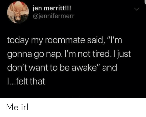 """Roommate, Today, and Irl: jen merritt!!!  @jennifermerr  today my roommate said, """"'m  gonna gonap. I'm not tired. I just  don't want to be awake"""" and  I...felt that Me irl"""