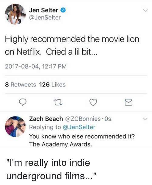 """Academy Awards: Jen Selter  @JenSelter  Highly recommended the movie lion  on Netflix. Cried a lil bit..  2017-08-04, 12:17 PM  8 Retweets 126 Likes  Zach Beach @ZCBonnies Os  Replying to @JenSelter  You know who else recommended it?  The Academy Awards. """"I'm really into indie underground films..."""""""