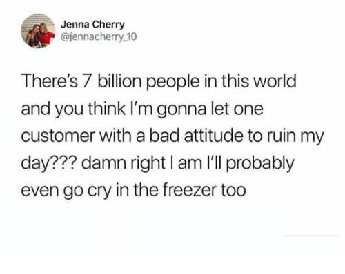 7 Billion People: Jenna Cherry  @jennacherry 10  There's 7 billion people in this world  and you think I'm gonna let one  customer with a bad attitude to ruin my  day??? damn right I am I'll probably  even go cry in the freezer too
