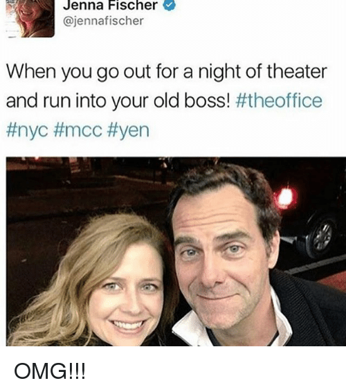 mcc: Jenna Fischer  @jennafischer  When you go out for a night of theater  and run into your old boss! OMG!!!