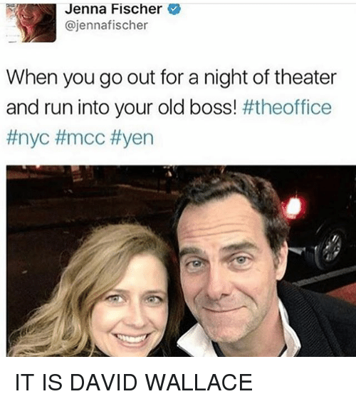 mcc: Jenna Fischer  @jennafischer  When you go out for a night of theater  and run into your old boss theoffice  IT IS DAVID WALLACE