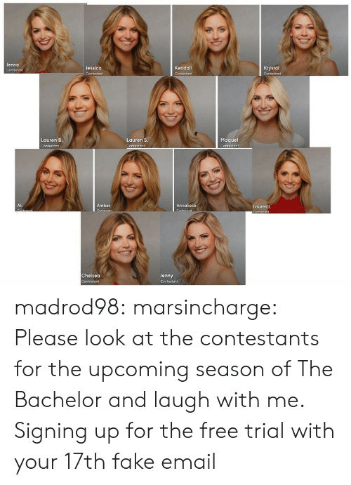 krystal: Jenna  Jessica  Kendall  Krystal  Maquel  Contestant  Lauren B  Lauren S  Contesto ↑  Ali  Amber  Annaliese  Lauren J  Chelsea  Jenny madrod98: marsincharge:  Please look at the contestants for the upcoming season of The Bachelor and laugh with me.  Signing up for the free trial with your 17th fake email