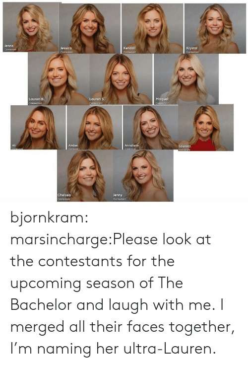 krystal: Jenna  Jessica  Kendall  Krystal  Maquel  Contestant  Lauren B  Lauren S  Contesto ↑  Ali  Amber  Annaliese  Lauren J  Chelsea  Jenny bjornkram:  marsincharge:Please look at the contestants for the upcoming season of The Bachelor and laugh with me. I merged all their faces together, I'm naming her ultra-Lauren.