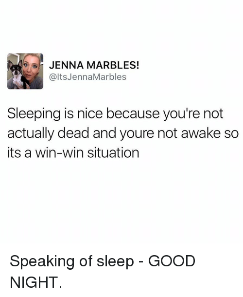 Not Awake: JENNA MARBLES!  alts Jenna Marbles  Sleeping is nice because you're not  actually dead and youre not awake so  its a win-win situation Speaking of sleep - GOOD NIGHT.