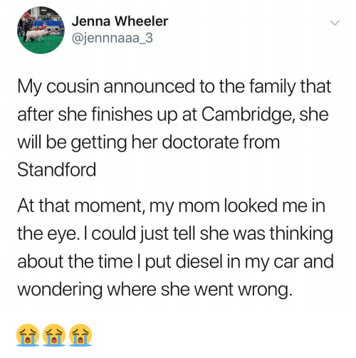 Family, Diesel, and Time: Jenna Wheeler  @jennnaaa_3  My cousin announced to the family that  after she finishes up at Cambridge, she  will be getting her doctorate from  Standforc  At that moment, my mom looked me in  the eye. l could just tell she was thinking  about the time l put diesel in my car and  wondering where she went wrong 😭😭😭