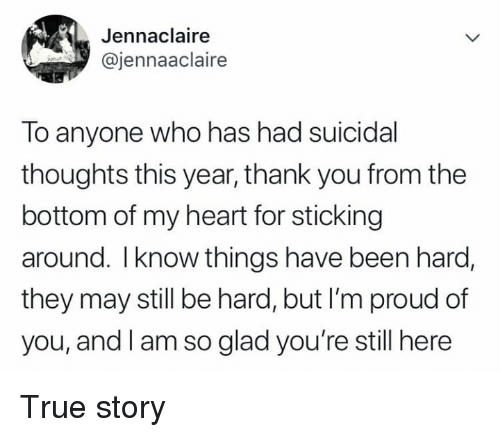 Dank, True, and Thank You: Jennaclaire  @jennaaclaire  ho has had suicidal  lo anyone w  thoughts this year, thank you from the  bottom of my heart for sticking  around. Iknow things have been hard,  they may still be hard, but I'm proud of  you, and l am so glad you're still here True story