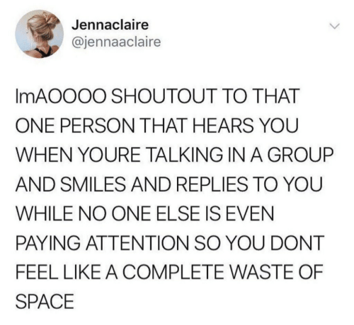 That One Person: Jennaclaire  @jennaaclaire  IMAOOOO SHOUTOUT TO THAT  ONE PERSON THAT HEARS YOU  WHEN YOURE TALKING IN A GROUP  AND SMILES AND REPLIES TO YOU  WHILE NO ONE ELSE IS EVEN  PAYING ATTENTION SO YOU DONT  FEEL LIKE A COMPLETE WASTE OF  SPACE