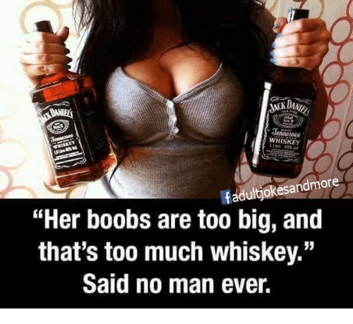 "Memes, Too Much, and Boobs: Jennessee  WHISKEY  fadultjokesandmore  ""Her boobs are too big, and  that's too much whiskey.""  Said no man ever."