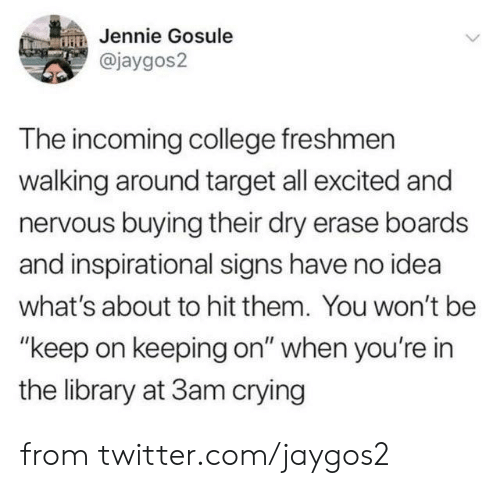 "freshmen: Jennie Gosule  @jaygos2  The incoming college freshmen  walking around target all excited and  nervous buying their dry erase boards  and inspirational signs have no idea  what's about to hit them. You won't be  ""keep on keeping on"" when you're in  the library at 3am crying from twitter.com/jaygos2"
