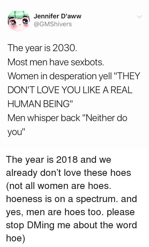 "Hoe, Hoes, and Love: Jennifer D'aww  @GMShivers  The year is 2030  Most men have sexbots.  Women in desperation yell ""THEY  DON'T LOVE YOU LIKE A REAL  HUMAN BEING""  Men whisper back ""Neither do  you"" The year is 2018 and we already don't love these hoes (not all women are hoes. hoeness is on a spectrum. and yes, men are hoes too. please stop DMing me about the word hoe)"