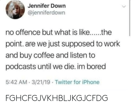 im bored: Jennifer Down  @jenniferdown  no offence but what is like..the  point. are we just supposed to work  and buy coffee and listen to  podcasts until we die. im bored  5:42 AM 3/21/19 Twitter for iPhone FGHCFGJVKHBLJKGJCFDG