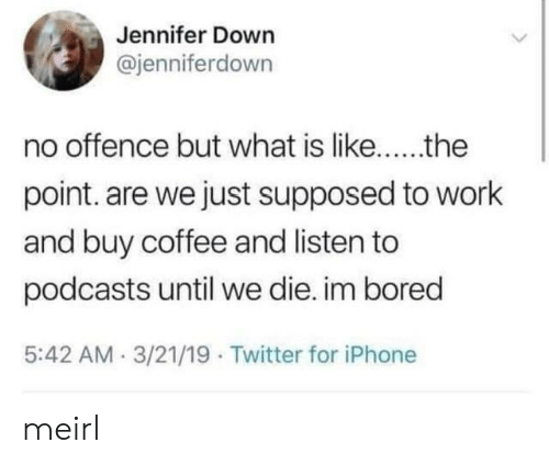 im bored: Jennifer Down  @jenniferdown  point. are we just supposed to work  and buy coffee and listen to  podcasts until we die. im bored  5:42 AM.3/21/19 Twitter for iPhone meirl