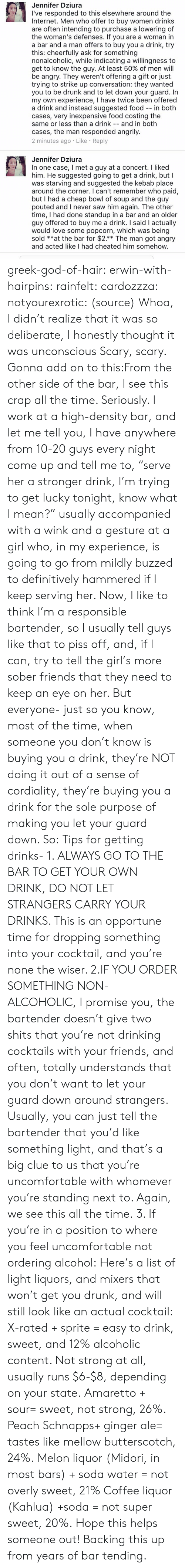"Bars: Jennifer Dziura  I've responded to this elsewhere around the  Internet. Men who offer to buy women drinks  are often intending to purchase a lowering of  the woman's defenses. If you are a woman in  a bar and a man offers to buy you a  this: cheerfully ask for something  nonalcoholic, while indicating  get to know the guy. At least 50% of men will  be angry. They weren't offering a gift or just  trying to strike up conversation: they wanted  you to be drunk and to let down your guard. In  my own experience, I have twice been offered  a drink and instead suggested food -- in both  cases, very inexpensive food costing the  same or less than a drink  drink, try  willingness to  a  and in both  --  cases, the man responded angrily.  2 minutes ago Like Reply  Jennifer Dziura  In one case, I met a guy at a concert.I liked  him. He suggested going to get a drink, but I  was starving and suggested the kebab place  around the corner. I can't remember who paid,  but I had a cheap bowl of soup and the guy  pouted and I never saw him again. The other  time, I had done standup in a bar and an older  guy offered to buy me a drink. I said I actually  would love some popcorn, which was  sold **at the bar for $2.** The man got angry  and acted like I had cheated him somehow.  being greek-god-of-hair:   erwin-with-hairpins:  rainfelt:  cardozzza:  notyourexrotic:  (source)  Whoa, I didn't realize that it was so deliberate, I honestly thought it was unconscious  Scary, scary.   Gonna add on to this:From the other side of the bar, I see this crap all the time. Seriously. I work at a high-density bar, and let me tell you, I have anywhere from 10-20 guys every night come up and tell me to, ""serve her a stronger drink, I'm trying to get lucky tonight, know what I mean?"" usually accompanied with a wink and a gesture at a girl who, in my experience, is going to go from mildly buzzed to definitively hammered if I keep serving her. Now, I like to think I'm a responsible bartender, so I usually tell guys like that to piss off, and, if I can, try to tell the girl's more sober friends that they need to keep an eye on her. But everyone- just so you know, most of the time, when someone you don't know is buying you a drink, they're NOT doing it out of a sense of cordiality, they're buying you a drink for the sole purpose of making you let your guard down. So: Tips for getting drinks- 1. ALWAYS GO TO THE BAR TO GET YOUR OWN DRINK, DO NOT LET STRANGERS CARRY YOUR DRINKS. This is an opportune time for dropping something into your cocktail, and you're none the wiser.  2.IF YOU ORDER SOMETHING NON-ALCOHOLIC, I promise you, the bartender doesn't give two shits that you're not drinking cocktails with your friends, and often, totally understands that you don't want to let your guard down around strangers. Usually, you can just tell the bartender that you'd like something light, and that's a big clue to us that you're uncomfortable with whomever you're standing next to. Again, we see this all the time. 3. If you're in a position to where you feel uncomfortable not ordering alcohol: Here's a list of light liquors, and mixers that won't get you drunk, and will still look like an actual cocktail: X-rated + sprite = easy to drink, sweet, and 12% alcoholic content. Not strong at all, usually runs $6-$8, depending on your state. Amaretto + sour= sweet, not strong, 26%. Peach Schnapps+ ginger ale= tastes like mellow butterscotch, 24%. Melon liquor (Midori, in most bars) + soda water = not overly sweet, 21% Coffee liquor (Kahlua) +soda = not super sweet, 20%. Hope this helps someone out!   Backing this up from years of bar tending."