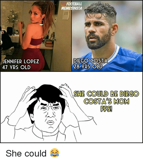 Jennifer Lopez: JENNIFER LOPEZ  47 YRS OLD  FOOTBALL  MEMESINSTA  DIEGO COSTA  28 YRS OLD  SHE COULD BE DIEGO  COSTAS MOM  FES! She could 😂