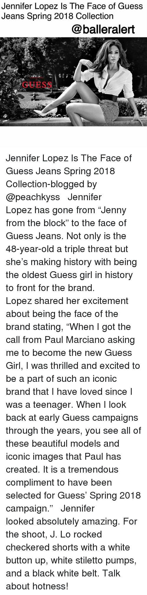 """Jennifer Lopez: Jennifer Lopez Is The Face of Guess  Jeans Spring 2018 Collection  @balleralert  GUESS Jennifer Lopez Is The Face of Guess Jeans Spring 2018 Collection-blogged by @peachkyss ⠀⠀⠀⠀⠀⠀⠀ ⠀⠀⠀⠀⠀⠀⠀ Jennifer Lopez has gone from """"Jenny from the block"""" to the face of Guess Jeans. Not only is the 48-year-old a triple threat but she's making history with being the oldest Guess girl in history to front for the brand. ⠀⠀⠀⠀⠀⠀⠀ ⠀⠀⠀⠀⠀⠀⠀ Lopez shared her excitement about being the face of the brand stating, """"When I got the call from Paul Marciano asking me to become the new Guess Girl, I was thrilled and excited to be a part of such an iconic brand that I have loved since I was a teenager. When I look back at early Guess campaigns through the years, you see all of these beautiful models and iconic images that Paul has created. It is a tremendous compliment to have been selected for Guess' Spring 2018 campaign."""" ⠀⠀⠀⠀⠀⠀⠀ ⠀⠀⠀⠀⠀⠀⠀ Jennifer looked absolutely amazing. For the shoot, J. Lo rocked checkered shorts with a white button up, white stiletto pumps, and a black white belt. Talk about hotness!"""