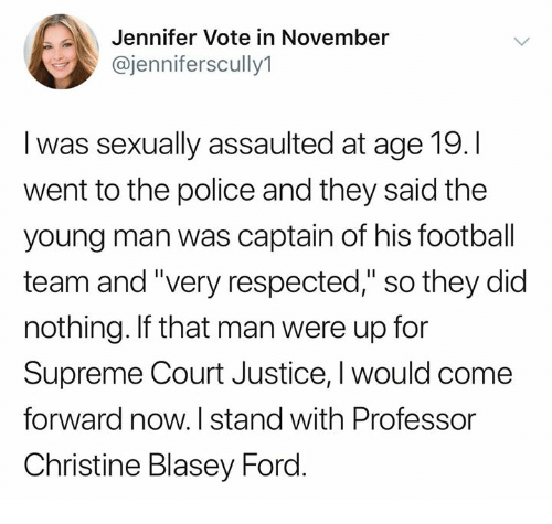 """Football, Memes, and Police: Jennifer Vote in November  @jenniferscully1  I was sexually assaulted at age 19.I  went to the police and they said the  young man was captain of his football  team and """"very respected,"""" so they did  nothing. If that man were up for  Supreme Court Justice, I would come  forward now. I stand with Professor  Christine Blasey Ford"""