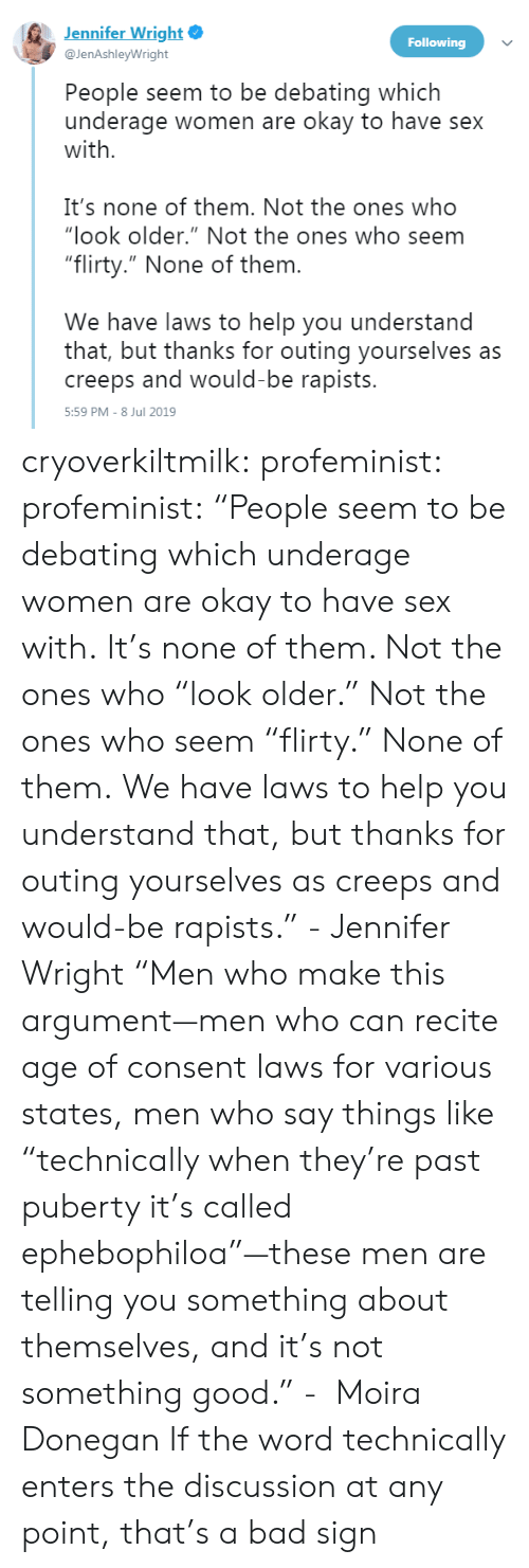 "Men Are: Jennifer Wright  Following  @JenAshleyWright  People seem to be debating which  underage women are okay to have sex  with  It's none of them. Not the ones who  ""look older."" Not the ones who seem  ""flirty."" None of them.  We have laws to help you understand  that, but thanks for outing yourselves as  creeps and would-be rapists.  5:59 PM - 8 Jul 2019 cryoverkiltmilk:  profeminist:  profeminist:  ""People seem to be debating which underage women are okay to have sex with.  It's none of them. Not the ones who ""look older."" Not the ones who seem ""flirty."" None of them.  We have laws to help you understand that, but thanks for outing yourselves as creeps and would-be rapists."" - Jennifer Wright‏  ""Men who make this argument—men who can recite age of consent laws for various states, men who say things like ""technically when they're past puberty it's called ephebophiloa""—these men are telling you something about themselves, and it's not something good."" -   Moira Donegan      If the word technically enters the discussion at any point, that's a bad sign"