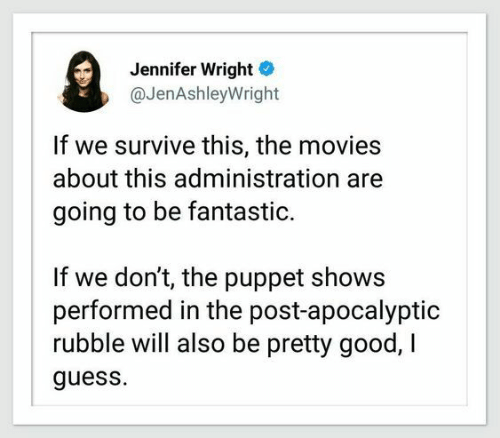 Wright: Jennifer Wright  @JenAshleyWright  If we survive this, the movies  about this administration  going to be fantastic.  If we don't, the puppet shows  performed in the post-apocalyptic  rubble will also be pretty good, I  guess.