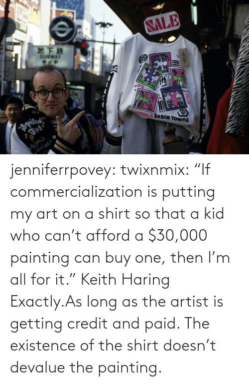 """Artist: jenniferrpovey:  twixnmix:    """"If commercialization is putting my art on a shirt so that a kid who can't afford a $30,000 painting can buy one, then I'm all for it."""" Keith Haring     Exactly.As long as the artist is getting credit and paid. The existence of the shirt doesn't devalue the painting."""