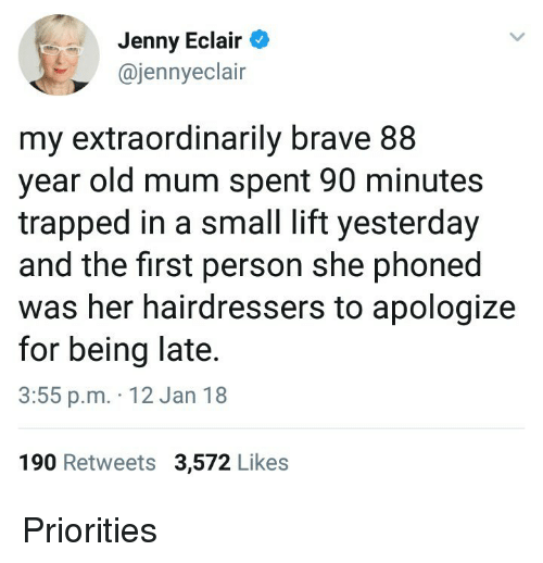 M 12: Jenny Eclair  @jennyeclair  my extraordinarily brave 88  year old mum spent 90 minutes  trapped in a small lift yesterday  and the first person she phoned  was her hairdressers to apologize  for being late  3:55 p.m. 12 Jan 18  190 Retweets 3,572 Likes <p>Priorities</p>