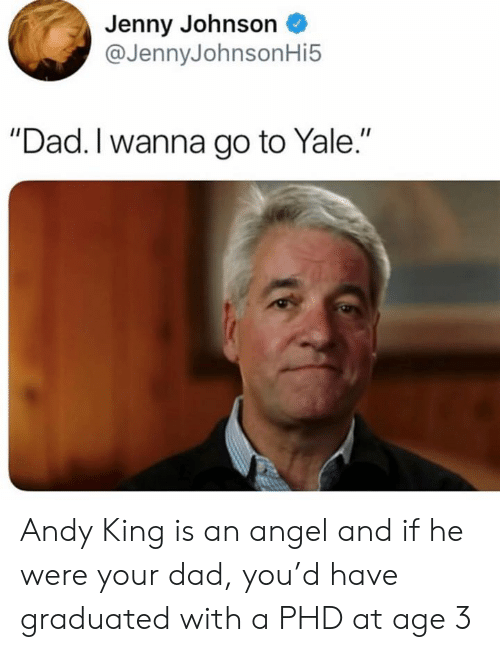 """Andy King: Jenny Johnson  @JennyJohnsonHi5  """"Dad. I wanna go to Yale."""" Andy King is an angel and if he were your dad, you'd have graduated with a PHD at age 3"""