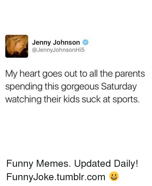 Kids Suck: Jenny Johnson  @JennyJohnsonHi5  My heart goes out to all the parents  spending this gorgeous Saturday  watching their kids suck at sports. Funny Memes. Updated Daily! ⇢ FunnyJoke.tumblr.com 😀