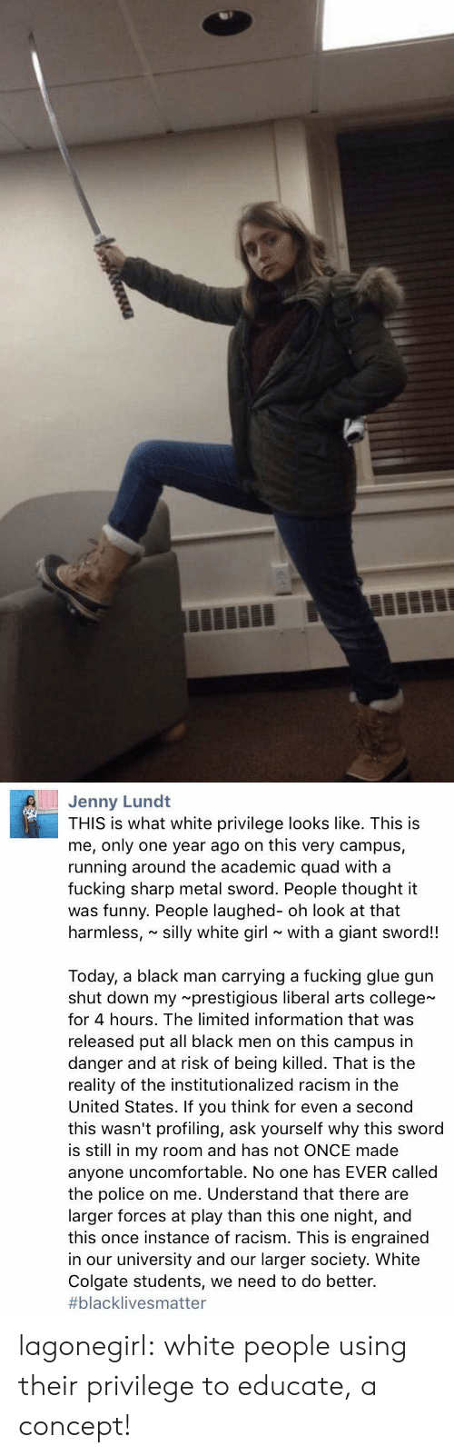 harmless: Jenny Lund  THIS is what white privilege looks like. This is  me, only one year ago on this very campus,  running around the academic quad with a  fucking sharp metal sword. People thought it  was funny. People laughed- oh look at that  harmless, silly white girl with a giant sword!!  Today, a black man carrying a fucking glue gun  shut down my prestigious liberal arts college  for 4 hours. The limited information that was  released put all black men on this campus in  danger and at risk of being killed. That is the  reality of the institutionalized racism in the  United States. If you think for even a second  this wasn't profiling, ask yourself why this sword  is still in my room and has not ONCE made  anyone uncomfortable. No one has EVER called  the police on me. Understand that there are  larger forces at play than this one night, and  this once instance of racism. This is engrained  in our university and our larger society. White  Colgate students, we need to do better.  #blackIive s matter lagonegirl:   white people using their privilege to educate, a concept!