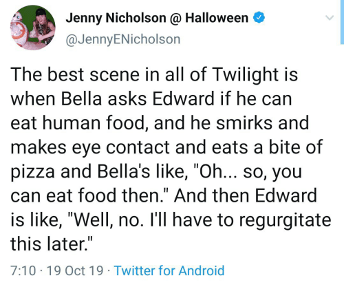 """regurgitate: Jenny Nicholson @ Halloween  @JennyENicholson  The best scene in all of Twilight is  when Bella asks Edward if he can  eat human food, and he smirks and  makes eye contact and eats a bite of  pizza and Bella's like, """"Oh... so, you  can eat food then."""" And then Edward  is like, """"Well, no. I'll have to regurgitate  this later.""""  7:10 19 Oct 19 Twitter for Android"""
