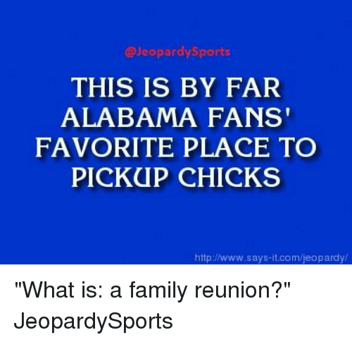 """Alabama Fans: jeopardy Sports  THIS IS BY FAR  ALABAMA FANS  FAVORITE PLACE TO  PICKUP CHICKS  http://www.says it.com/jeopardy/ """"What is: a family reunion?"""" JeopardySports"""