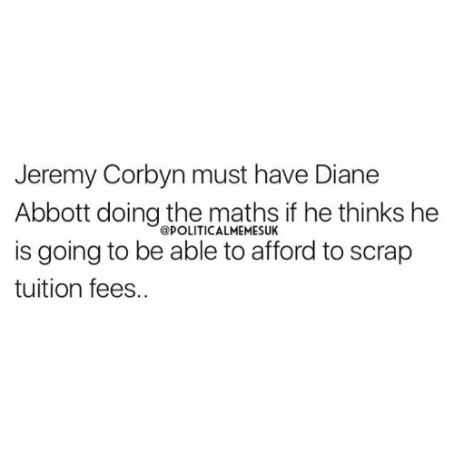 abbott: Jeremy Corbyn must have Diane  Abbott doing the maths if he thinks he  @POLITICALMEMESUK  is going to be able to afford to scrap  tuition fees.