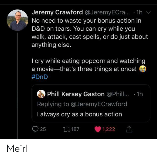 i cry: Jeremy Crawford @JeremyECra... - 1h v  No need to waste your bonus action in  D&D on tears. You can cry while you  walk, attack, cast spells, or do just about  anything else.  I cry while eating popcorn and watching  a movie-that's three things at once!  #DnD  Phill Kersey Gaston @Phill. 1h  Replying to @JeremyECrawford  I always cry as a bonus action  27 187  25  1,222 Meirl