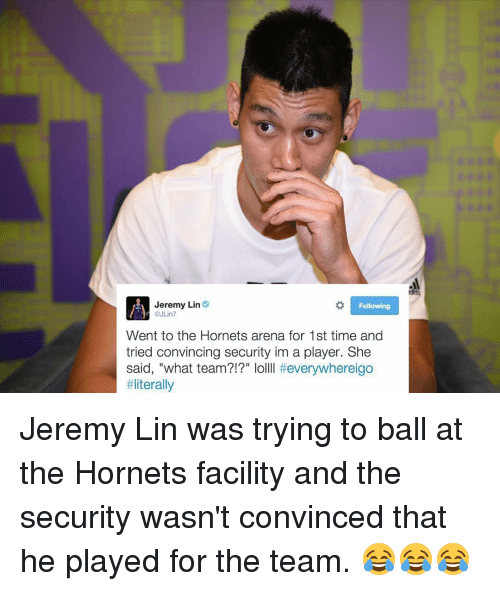 "Jeremy Lin: Jeremy Lin  Following  @JLin7  Went to the Hornets arena for 1st time and  tried convincing security im a player. She  said, ""what team?!?"" lo  everywhereigo  Jeremy Lin was trying to ball at the Hornets facility and the security wasn't convinced that he played for the team. 😂😂😂"
