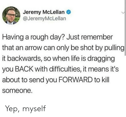 Life, Arrow, and Rough: Jeremy McLellan  @JeremyMcLellan  Having a rough day? Just remember  that an arrow can only be shot by pulling  it backwards, so when life is dragging  you BACK with difficulties, it means it's  about to send you FORWARD to kill  someone. Yep, myself