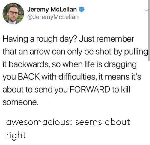 Arrow: Jeremy McLellan  @JeremyMcLellan  Having a rough day? Just remember  that an arrow can only be shot by pulling  it backwards, so when life is dragging  you BACK with difficulties, it means it's  about to send you FORWARD to kill  someone. awesomacious:  seems about right