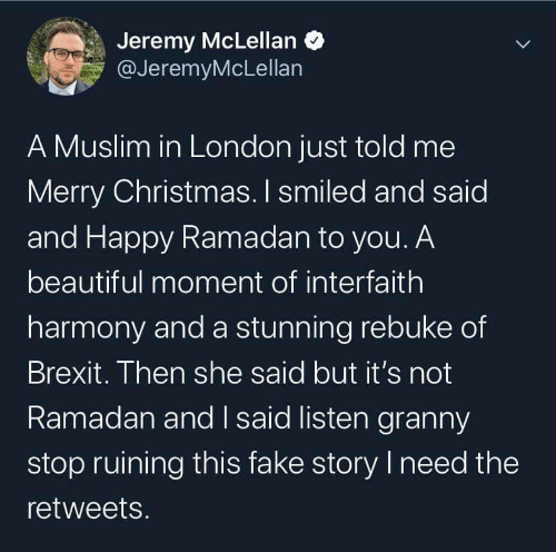 Muslim: Jeremy McLellan O  @JeremyMcLellan  A Muslim in London just told me  Merry Christmas. I smiled and said  and Happy Ramadan to you. A  beautiful moment of interfaith  harmony and a stunning rebuke of  Brexit. Then she said but it's not  Ramadan and I said listen granny  stop ruining this fake story I need the  retweets.