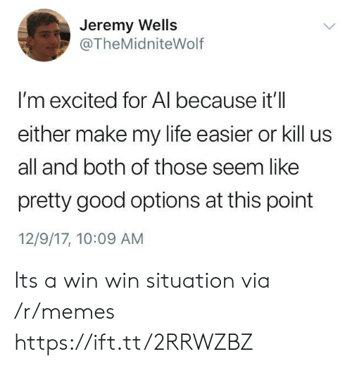 win-win-situation: Jeremy Wells  @TheMidniteWolf  I'm excited for Al because it'll  either make my life easier or kill us  all and both of those seem like  pretty good options at this point  12/9/17, 10:09 AM Its a win win situation via /r/memes https://ift.tt/2RRWZBZ